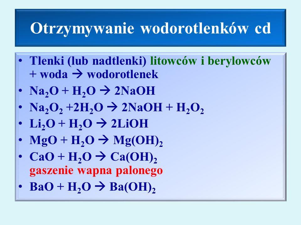 Otrzymywanie wodorotlenków cd Tlenki (lub nadtlenki) litowców i berylowców + woda  wodorotlenek Na 2 O + H 2 O  2NaOH Na 2 O 2 +2H 2 O  2NaOH + H 2 O 2 Li 2 O + H 2 O  2LiOH MgO + H 2 O  Mg(OH) 2 CaO + H 2 O  Ca(OH) 2 gaszenie wapna palonego BaO + H 2 O  Ba(OH) 2