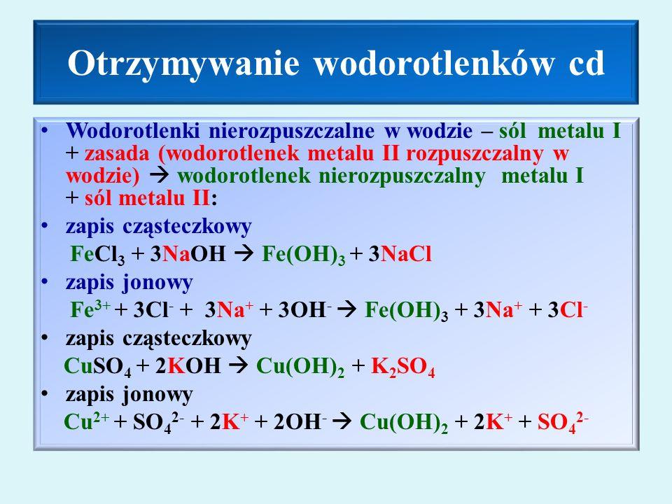 Otrzymywanie wodorotlenków cd Wodorotlenki nierozpuszczalne w wodzie – sól metalu I + zasada (wodorotlenek metalu II rozpuszczalny w wodzie)  wodorotlenek nierozpuszczalny metalu I + sól metalu II: zapis cząsteczkowy FeCl 3 + 3NaOH  Fe(OH) 3 + 3NaCl zapis jonowy Fe 3+ + 3Cl - + 3Na + + 3OH -  Fe(OH) 3 + 3Na + + 3Cl - zapis cząsteczkowy CuSO 4 + 2KOH  Cu(OH) 2 + K 2 SO 4 zapis jonowy Cu 2+ + SO 4 2- + 2K + + 2OH -  Cu(OH) 2 + 2K + + SO 4 2-
