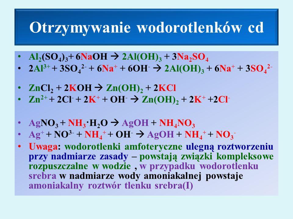 Otrzymywanie wodorotlenków cd Al 2 (SO 4 ) 3 + 6NaOH  2Al(OH) 3 + 3Na 2 SO 4 2Al 3+ + 3SO 4 2- + 6Na + + 6OH -  2Al(OH) 3 + 6Na + + 3SO 4 2- ZnCl 2 + 2KOH  Zn(OH) 2 + 2KCl Zn 2+ + 2Cl - + 2K + + OH -  Zn(OH) 2 + 2K + +2Cl - AgNO 3 + NH 3 ·H 2 O  AgOH + NH 4 NO 3 Ag + + NO 3- + NH 4 + + OH -  AgOH + NH 4 + + NO 3 - Uwaga: wodorotlenki amfoteryczne ulegną roztworzeniu przy nadmiarze zasady – powstają związki kompleksowe rozpuszczalne w wodzie, w przypadku wodorotlenku srebra w nadmiarze wody amoniakalnej powstaje amoniakalny roztwór tlenku srebra(I)