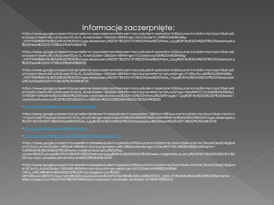 Informacje zaczerpnięte: https://www.google.pl/search q=symetria+w+przyrodzie+architekturze+i+sztuce&client=opera&hs=5G8&source=lnms&tbm=isch&sa=X&ei=ykB aVaaeLIm3swHc34CoAQ&ved=0CAcQ_AUoAQ&biw=1280&bih=889#imgrc=XfoQXsq3eYH_kM%253A%3BhM8g- _HZHP9IEM%3Bhttp%253A%252F%252Fimages.slideplayer.pl%252F1%252F61972%252Fslides%252Fslide_6.jpg%3Bhttp%253A%252F%252Fslideplayer.p l%252Fslide%252F61972%252F%3B960%3B720 https://www.google.pl/search q=symetria+w+przyrodzie+architekturze+i+sztuce&client=opera&hs=5G8&source=lnms&tbm=isch&sa=X&ei=ykB aVaaeLIm3swHc34CoAQ&ved=0CAcQ_AUoAQ&biw=1280&bih=889#imgrc=1QGwtjvryoyV0M%253A%3BhM8g- _HZHP9IEM%3Bhttp%253A%252F%252Fimages.slideplayer.pl%252F1%252F61972%252Fslides%252Fslide_2.jpg%3Bhttp%253A%252F%252Fslideplayer.p l%252Fslide%252F61972%252F%3B960%3B720 https://www.google.pl/search q=symetria+w+przyrodzie+architekturze+i+sztuce&client=opera&hs=5G8&source=lnms&tbm=isch&sa=X&ei=ykB aVaaeLIm3swHc34CoAQ&ved=0CAcQ_AUoAQ&biw=1280&bih=889#tbm=isch&q=symetria+w+sztuce&imgrc=lY-I5fsw7pcJzM%253A%3BhM8g- _HZHP9IEM%3Bhttp%253A%252F%252Fimages.slideplayer.pl%252F1%252F61972%252Fslides%252Fslide_10.jpg%3Bhttp%253A%252F%252Fslideplayer.