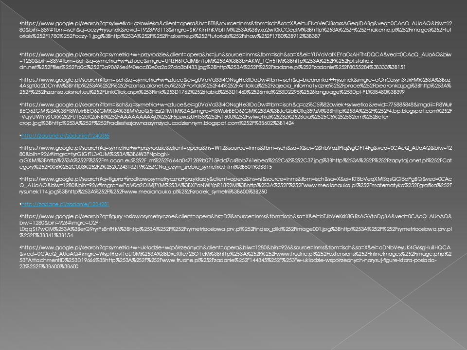 https://www.google.pl/search q=sylwetka+człowieka&client=opera&hs=BT8&source=lnms&tbm=isch&sa=X&ei=uENaVeClBsassAGeqIDABg&ved=0CAcQ_AUoAQ&biw=12 80&bih=889#tbm=isch&q=oczy+rysunek&revid=1923993113&imgrc=SR7KfnThKVbf1M%253A%3Byxa2wt0kCGeplM%3Bhttp%253A%252F%252Fhakeme.pl%252Fimages%252Ftut orials%252F1780%252Foczy-1.jpg%3Bhttp%253A%252F%252Fhakeme.pl%252Ftutorials%252Fshow%252F1780%3B912%3B387 https://www.google.pl/search q=symetria+w+przyrodzie&client=opera&hs=jun&source=lnms&tbm=isch&sa=X&ei=YUVaVafKEYaOsAHTt4DQCA&ved=0CAcQ_AUoAQ&biw =1280&bih=889#tbm=isch&q=symetria+w+sztuce&imgrc=UNZH6tOdMBn1uM%253A%3B3bFAKW_1Crr51M%3Bhttp%253A%252F%252Fpl.static.z- dn.net%252Ffiles%252Fd0c%252F3a90696e6f40ecc80e0a2a27da3bf433.jpg%3Bhttp%253A%252F%252Fzadane.pl%252Fzadanie%252F8055284%3B333%3B151 https://www.google.pl/search tbm=isch&q=symetria+w+sztuce&ei=g0VaVd33I4ONsgHe3IDoDw#tbm=isch&q=biedronka++rysunek&imgrc=oGnCasyn3rJxFM%253A%3Boz 4Asgt0a2DCmM%3Bhttp%253A%252F%252Fszansa.aksnet.eu%252FPortals%252F44%252FAntolka%252Fzajecia_informatyczne%252Fprace%252Fbiedronka.jpg%3Bhttp%253A% 252F%252Fszansa.aksnet.eu%252FLinkClick.aspx%253Flink%253D1762%2526tabid%253D1460%2526mid%253D2295%2526language%253Dpl-PL%3B480%3B399 https://www.google.pl/search tbm=isch&q=symetria+w+sztuce&ei=g0VaVd33I4ONsgHe3IDoDw#tbm=isch&q=cz%C5%82owiek+sylwetka&revid=775885848&imgdii=FI8WuIr BEO6ZGM%3A%3BFI8WuIrBEO6ZGM%3A%3BMVaoQ5nEzQTM1M%3A&imgrc=FI8WuIrBEO6ZGM%253A%3BJcQbEOllq359zM%3Bhttp%253A%252F%252F4.bp.blogspot.com%252F -VqyUWlYySOk%252FU152cK2uNBI%252FAAAAAAAAAj0%252F5pzwZzUHI58%252Fs1600%252Fsylwetka%252Bz%252Bcia%2525C5%252582em%252Beter- crop.jpg%3Bhttp%253A%252F%252Fradiestezjawnaszymzyciucodziennym.blogspot.com%252F%3B602%3B1424 http://zadane.pl/zadanie/1240065 https://www.google.pl/search q=symetria+w+przyrodzie&client=opera&hs=W12&source=lnms&tbm=isch&sa=X&ei=QShbVazfPIqZsgGF14Fg&ved=0CAcQ_AUoAQ&biw=12 80&bih=926#imgrc=tyrGIGtTL340JM%253A%3B6W3PNpbgN- aGXM%3Bhttp%253A%252F%252Fm.ocdn.eu%252F_m%