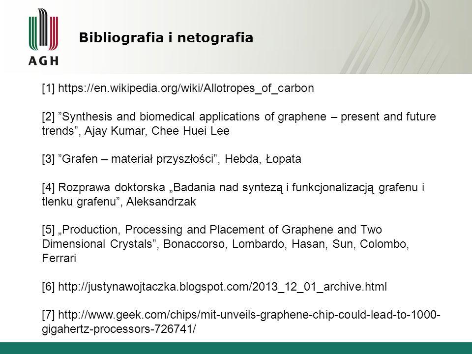 "Bibliografia i netografia [1] https://en.wikipedia.org/wiki/Allotropes_of_carbon [2] Synthesis and biomedical applications of graphene – present and future trends , Ajay Kumar, Chee Huei Lee [3] Grafen – materiał przyszłości , Hebda, Łopata [4] Rozprawa doktorska ""Badania nad syntezą i funkcjonalizacją grafenu i tlenku grafenu , Aleksandrzak [5] ""Production, Processing and Placement of Graphene and Two Dimensional Crystals , Bonaccorso, Lombardo, Hasan, Sun, Colombo, Ferrari [6] http://justynawojtaczka.blogspot.com/2013_12_01_archive.html [7] http://www.geek.com/chips/mit-unveils-graphene-chip-could-lead-to-1000- gigahertz-processors-726741/"