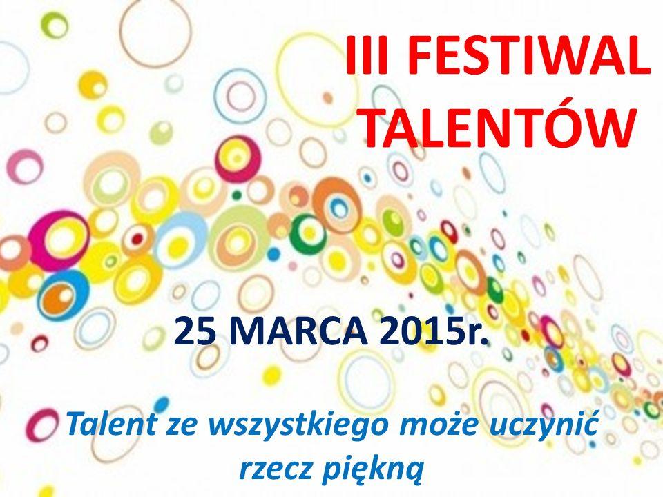 III FESTIWAL TALENTÓW 25 MARCA 2015r. Talent ze wszystkiego może uczynić rzecz piękną