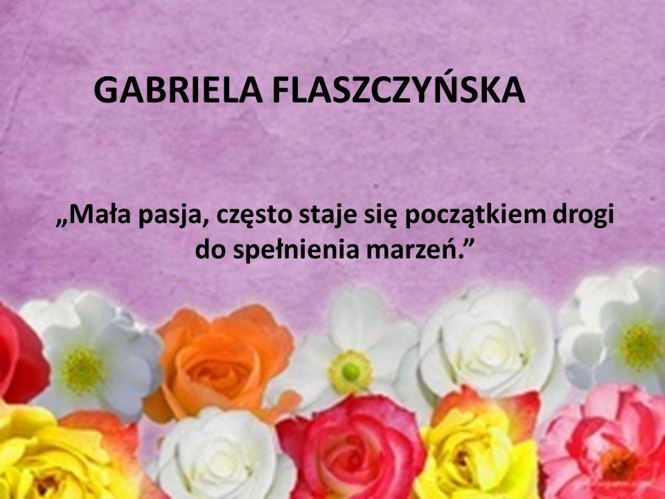 """""""Mała pasja, często staje się początkiem drogi do spełnienia marzeń. GABRIELA FLASZCZYŃSKA"""