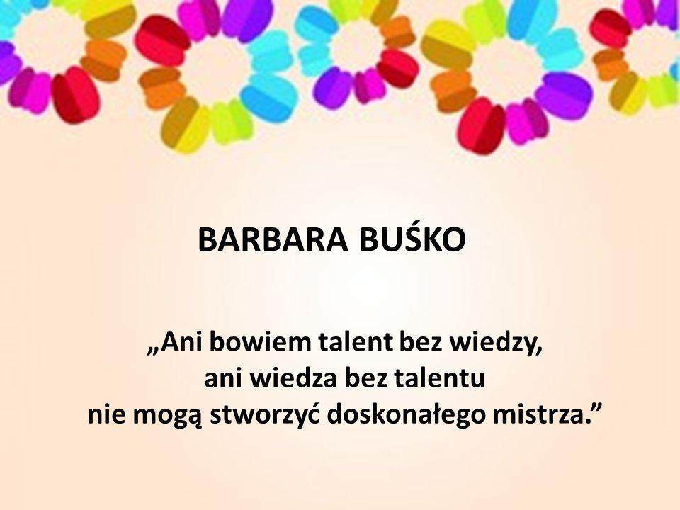 """""""Ani bowiem talent bez wiedzy, ani wiedza bez talentu nie mogą stworzyć doskonałego mistrza. BARBARA BUŚKO"""