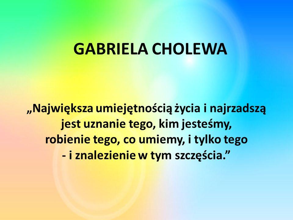 """""""Największa umiejętnością życia i najrzadszą jest uznanie tego, kim jesteśmy, robienie tego, co umiemy, i tylko tego - i znalezienie w tym szczęścia. GABRIELA CHOLEWA"""
