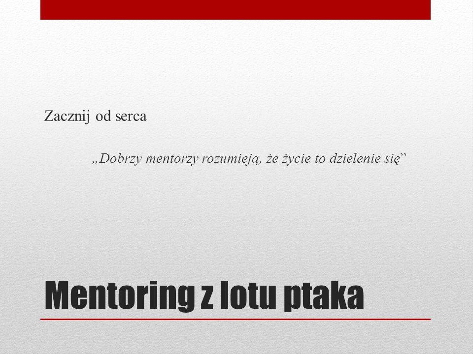 """Mentoring z lotu ptaka Zacznij od serca """"Dobrzy mentorzy rozumieją, że życie to dzielenie się"""
