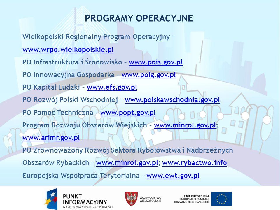 Wielkopolski Regionalny Program Operacyjny – www.wrpo.wielkopolskie.pl PO Infrastruktura i Środowisko – www.pois.gov.plwww.pois.gov.pl PO Innowacyjna Gospodarka – www.poig.gov.plwww.poig.gov.pl PO Kapitał Ludzki – www.efs.gov.plwww.efs.gov.pl PO Rozwój Polski Wschodniej – www.polskawschodnia.gov.plwww.polskawschodnia.gov.pl PO Pomoc Techniczna – www.popt.gov.plwww.popt.gov.pl Program Rozwoju Obszarów Wiejskich – www.minrol.gov.pl; www.arimr.gov.plwww.minrol.gov.pl www.arimr.gov.pl PO Zrównoważony Rozwój Sektora Rybołówstwa i Nadbrzeżnych Obszarów Rybackich – www.minrol.gov.pl; www.rybactwo.infowww.minrol.gov.plwww.rybactwo.info Europejska Współpraca Terytorialna – www.ewt.gov.plwww.ewt.gov.pl PROGRAMY OPERACYJNE