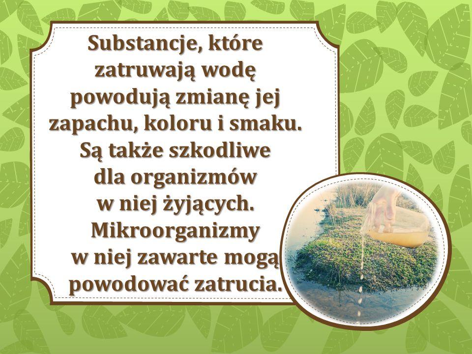 Substancje, które zatruwają wodę powodują zmianę jej zapachu, koloru i smaku. Są także szkodliwe dla organizmów w niej żyjących. Mikroorganizmy w niej