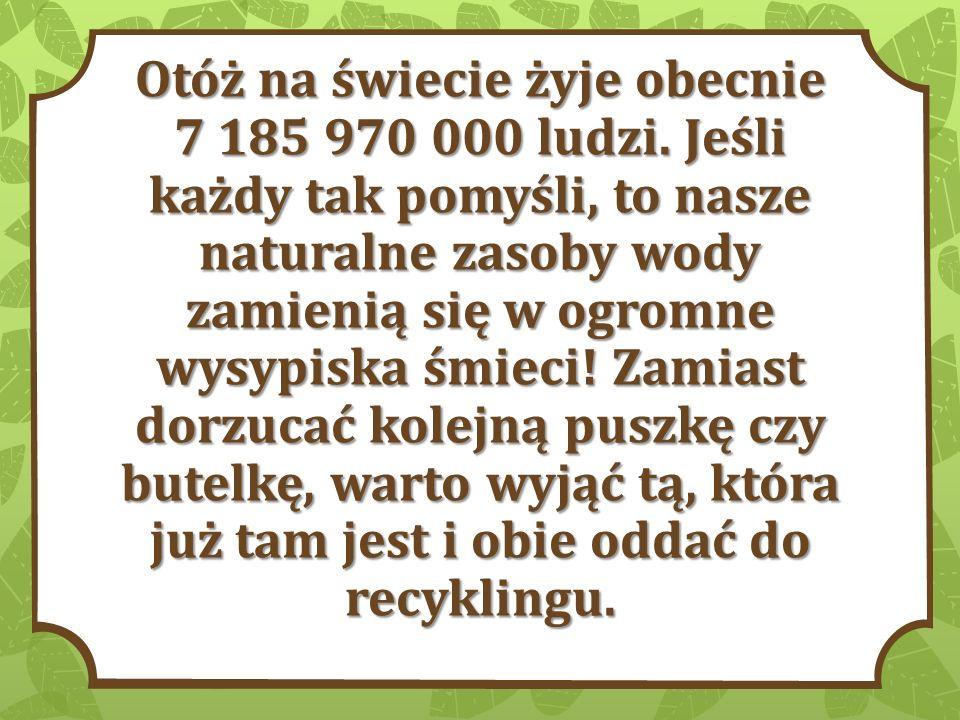 Otóż na świecie żyje obecnie 7 185 970 000 ludzi. Jeśli każdy tak pomyśli, to nasze naturalne zasoby wody zamienią się w ogromne wysypiska śmieci! Zam