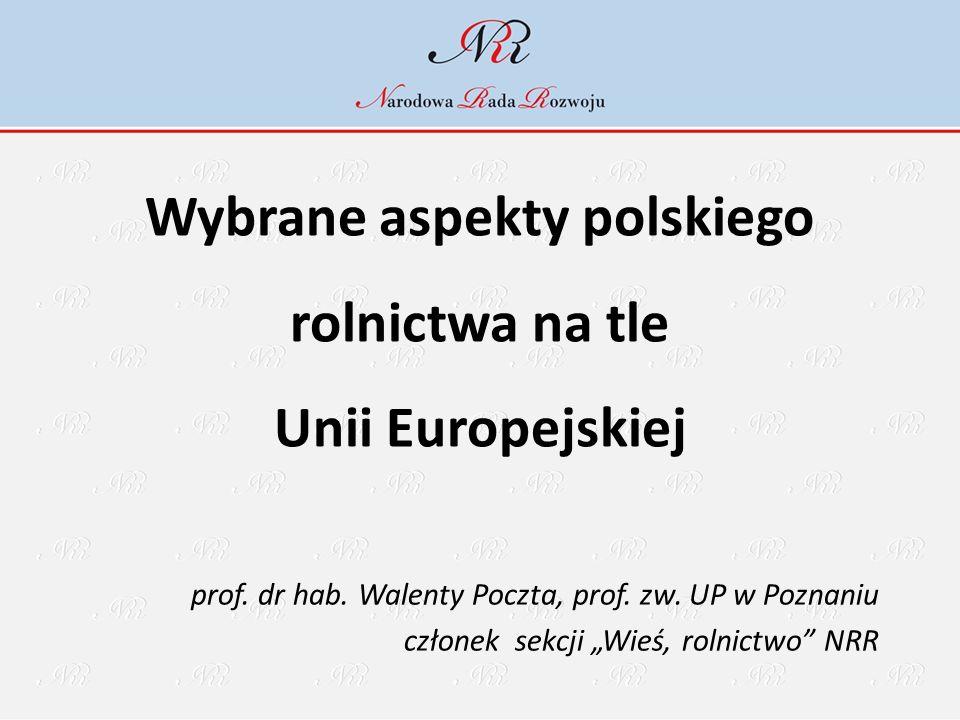 """Wybrane aspekty polskiego rolnictwa na tle Unii Europejskiej prof. dr hab. Walenty Poczta, prof. zw. UP w Poznaniu członek sekcji """"Wieś, rolnictwo"""" NR"""