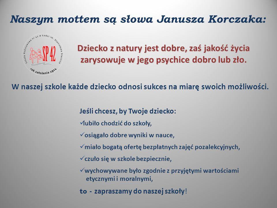 Naszym mottem są słowa Janusza Korczaka: Dziecko z natury jest dobre, zaś jakość życia zarysowuje w jego psychice dobro lub zło.