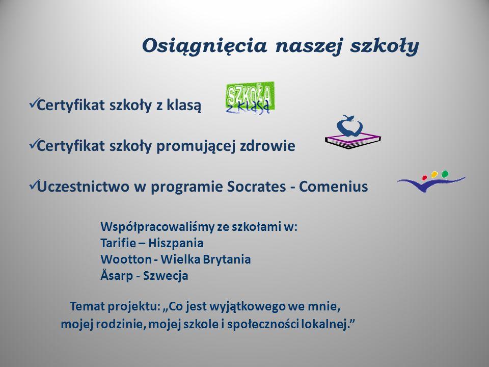 """Osiągnięcia naszej szkoły Certyfikat szkoły z klasą Certyfikat szkoły promującej zdrowie Uczestnictwo w programie Socrates - Comenius Współpracowaliśmy ze szkołami w: Tarifie – Hiszpania Wootton - Wielka Brytania Åsarp - Szwecja Temat projektu: """"Co jest wyjątkowego we mnie, mojej rodzinie, mojej szkole i społeczności lokalnej."""