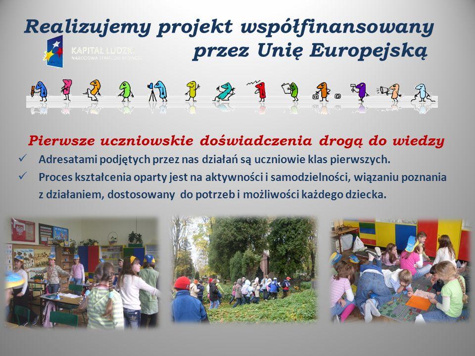 Realizujemy projekt współfinansowany przez Unię Europejską Pierwsze uczniowskie doświadczenia drogą do wiedzy Adresatami podjętych przez nas działań są uczniowie klas pierwszych.