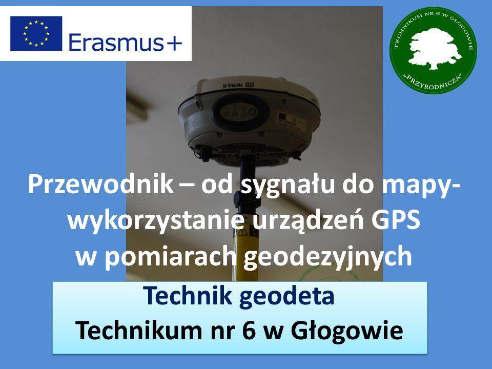 Przewodnik – od sygnału do mapy- wykorzystanie urządzeń GPS w pomiarach geodezyjnych Technik geodeta Technikum nr 6 w Głogowie Technik geodeta Technikum nr 6 w Głogowie