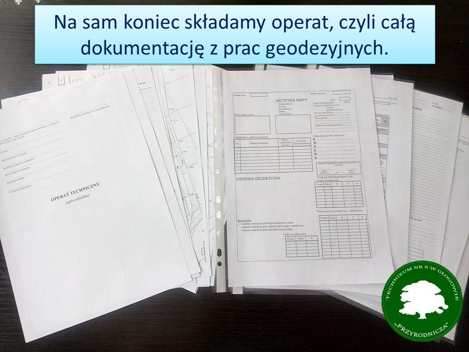 Na sam koniec składamy operat, czyli całą dokumentację z prac geodezyjnych.