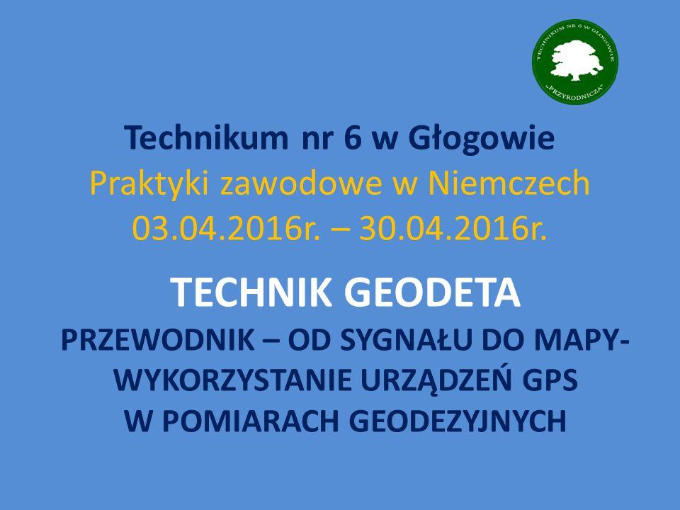 TECHNIK GEODETA PRZEWODNIK – OD SYGNAŁU DO MAPY- WYKORZYSTANIE URZĄDZEŃ GPS W POMIARACH GEODEZYJNYCH Technikum nr 6 w Głogowie Praktyki zawodowe w Niemczech 03.04.2016r.