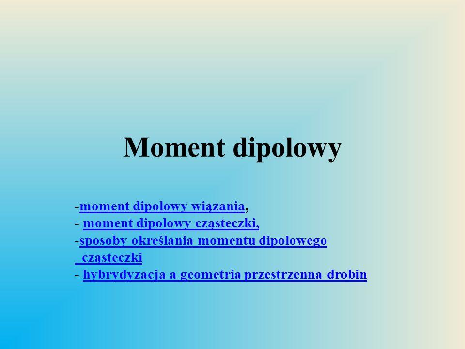 Moment dipolowy wiązana μ [Cm]  Asymetryczny rozkład ładunku wywołuje powstanie momentu dipolowego elektrycznego – iloczyn (wektorowy) ładunku i odległości na jaką ten ładunek jest przesunięty.
