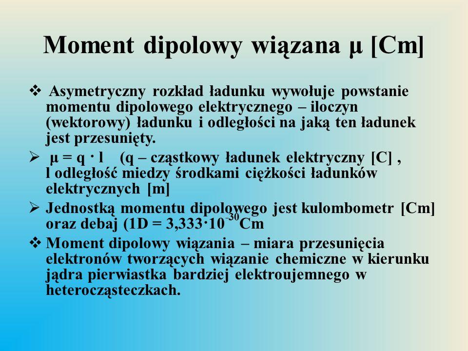 Moment dipolowy wiązana μ [Cm]  Asymetryczny rozkład ładunku wywołuje powstanie momentu dipolowego elektrycznego – iloczyn (wektorowy) ładunku i odle