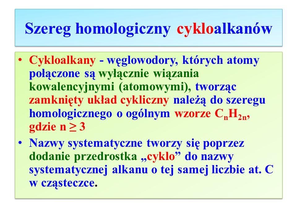 Szereg homologiczny cykloalkanów Cykloalkany - węglowodory, których atomy połączone są wyłącznie wiązania kowalencyjnymi (atomowymi), tworząc zamknięt