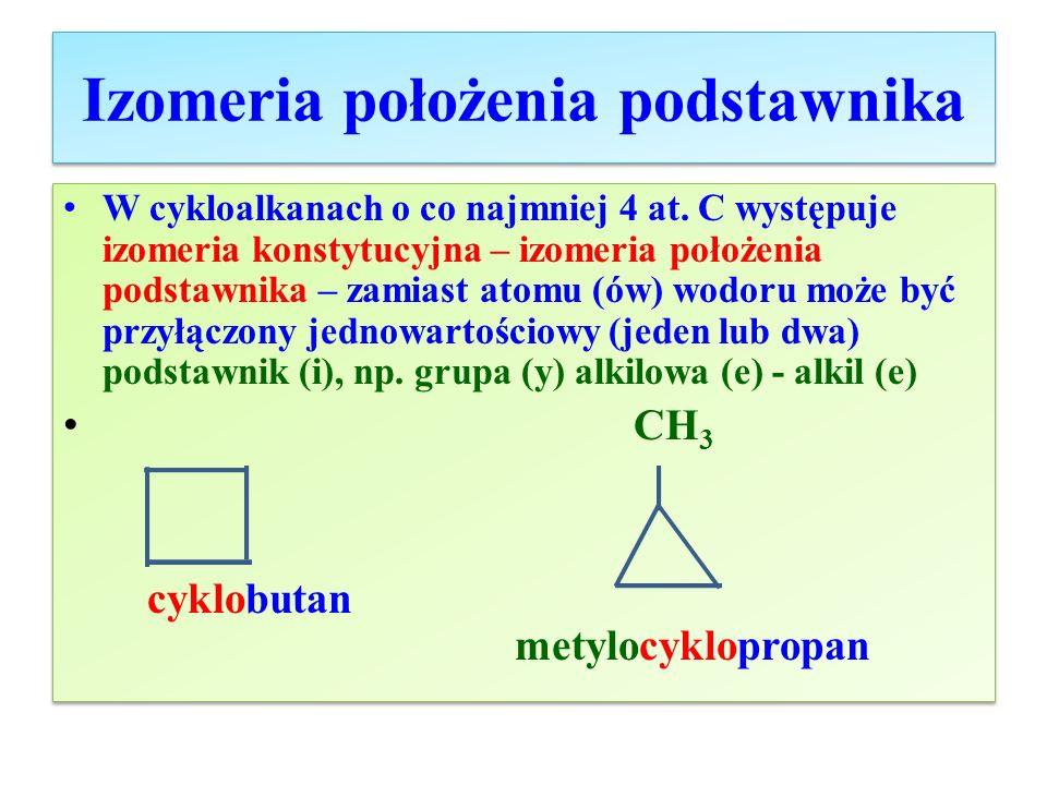 Izomeria położenia podstawnika cd Izomery dimetylocykloheksanu C 8 H 16 1,2-dimetylocykloheksan1,3-dimetylocykloheksan CH 3 | H 1 C CH 3 / H 2 6 C 2 CH | | H 2 5 C 3 CH 2 4 CH 2 CH 3 | H 1 C H 2 6 C 2 CH 2 | | H 2 5 C 3 CH \ 4 CH 2 CH 3