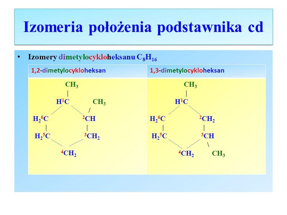 Izomeria położenia podstawnika cd Izomery dimetylocykloheksanu C 8 H 16 cd 1,4-dimetylocykloheksan1,1-dimetylocykloheksan CH 3 | H 1 C H 2 6 C 2 CH 2 | | H 2 5 C 3 CH 2 4 CH | CH 3 H 3 C CH 3 \ / 1 C H 2 6 C 2 CH 2 | | H 2 5 C 3 CH 2 4 CH 2