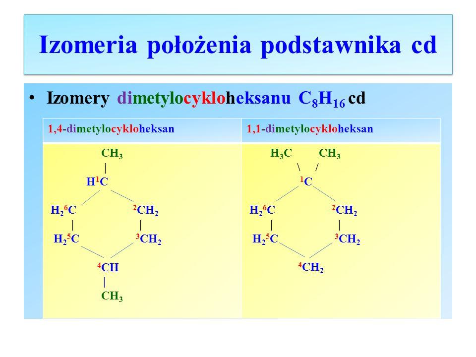 Izomeria położenia podstawnika cd Izomery dimetylocykloheksanu C 8 H 16 cd 1,4-dimetylocykloheksan1,1-dimetylocykloheksan CH 3 | H 1 C H 2 6 C 2 CH 2