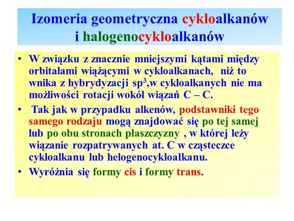 Izomeria geometryczna cykloalkanów i halogenocykloalkanów W związku z znacznie mniejszymi kątami między orbitalami wiążącymi w cykloalkanach, niż to w
