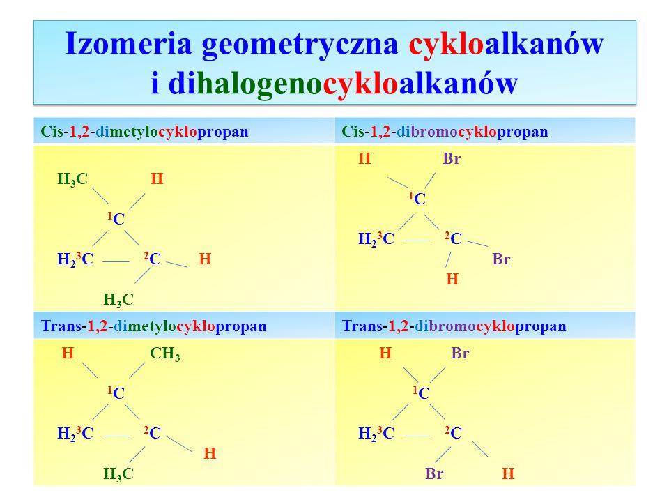 Izomeria geometryczna cykloalkanów i dihalogenocykloalkanów Cis-1,2-dimetylocyklopropanCis-1,2-dibromocyklopropan H 3 C H 1 C H 2 3 C 2 C H H 3 C H Br