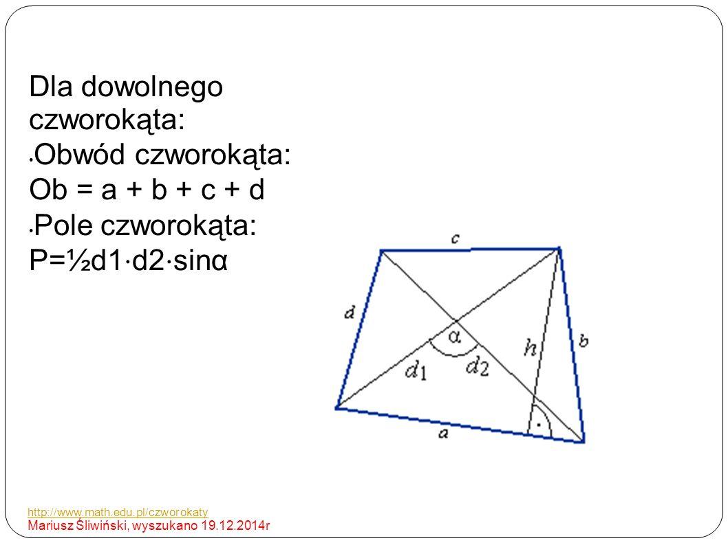 Dla dowolnego czworokąta: Obwód czworokąta: Ob = a + b + c + d Pole czworokąta: P=½d1 ⋅ d2 ⋅ sinα http://www.math.edu.pl/czworokaty Mariusz Śliwiński, wyszukano 19.12.2014r