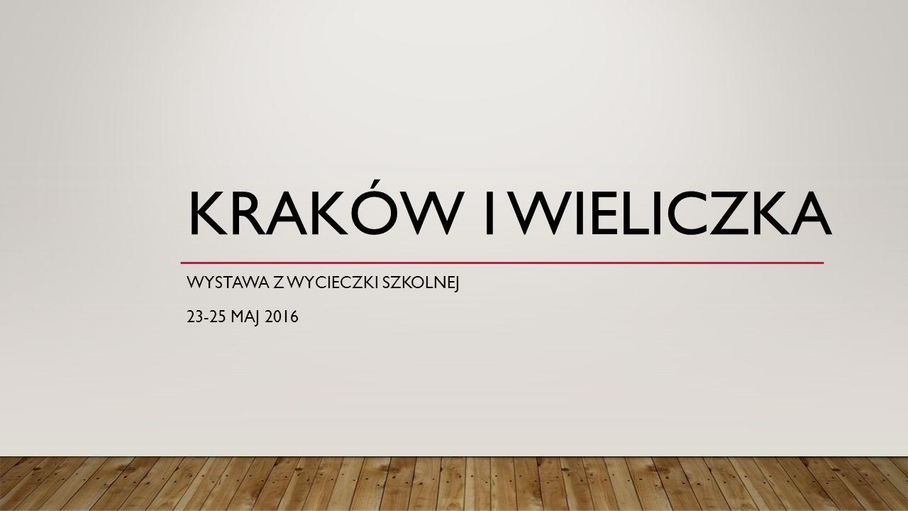 KRAKÓW I WIELICZKA WYSTAWA Z WYCIECZKI SZKOLNEJ 23-25 MAJ 2016