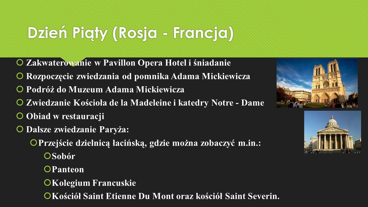 Dzień Piąty (Rosja - Francja)  Zakwaterowanie w Pavillon Opera Hotel i śniadanie  Rozpoczęcie zwiedzania od pomnika Adama Mickiewicza  Podróż do Mu