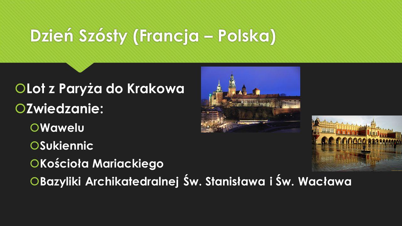 Dzień Szósty (Francja – Polska)  Lot z Paryża do Krakowa  Zwiedzanie:  Wawelu  Sukiennic  Kościoła Mariackiego  Bazyliki Archikatedralnej Św.