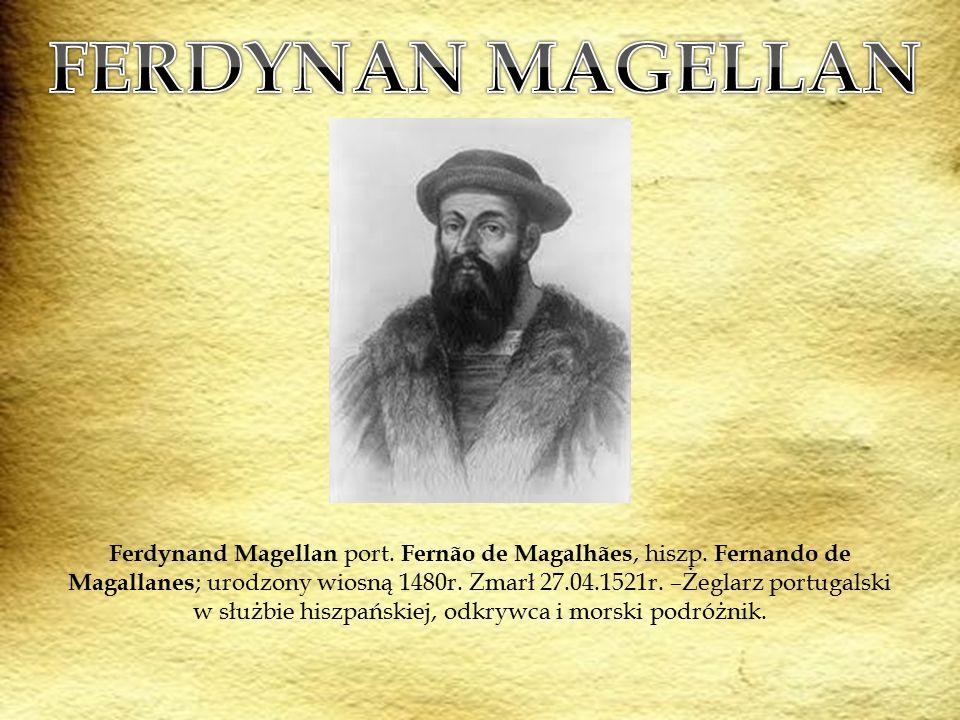 Ferdynand Magellan port. Fernão de Magalhães, hiszp. Fernando de Magallanes ; urodzony wiosną 1480r. Zmarł 27.04.1521r. –Żeglarz portugalski w służbie