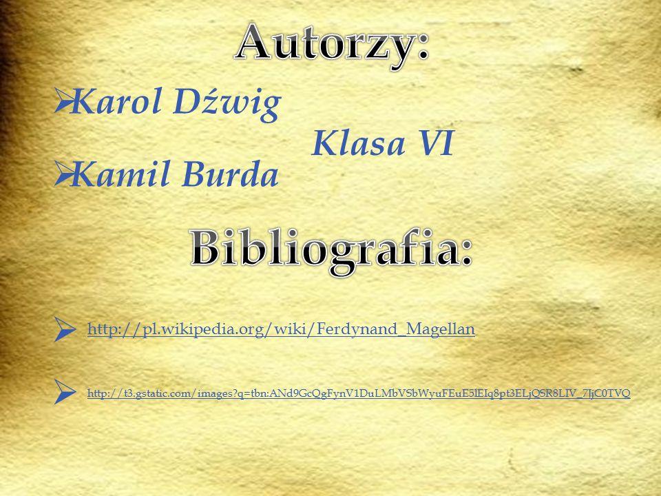 KKarol Dźwig KKamil Burda Klasa VI  http://pl.wikipedia.org/wiki/Ferdynand_Magellan  http://t3.gstatic.com/images?q=tbn:ANd9GcQgFynV1DuLMbVSbWyu