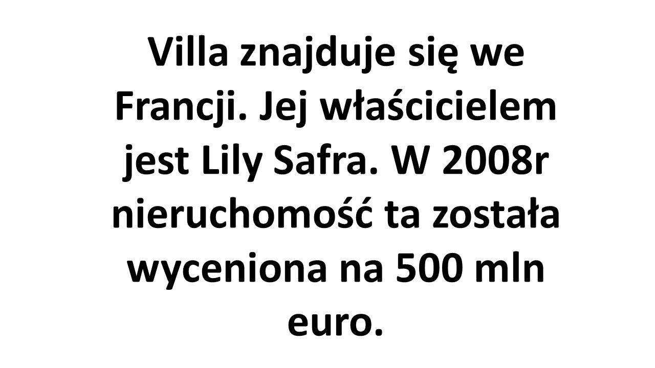 Villa znajduje się we Francji. Jej właścicielem jest Lily Safra. W 2008r nieruchomość ta została wyceniona na 500 mln euro.