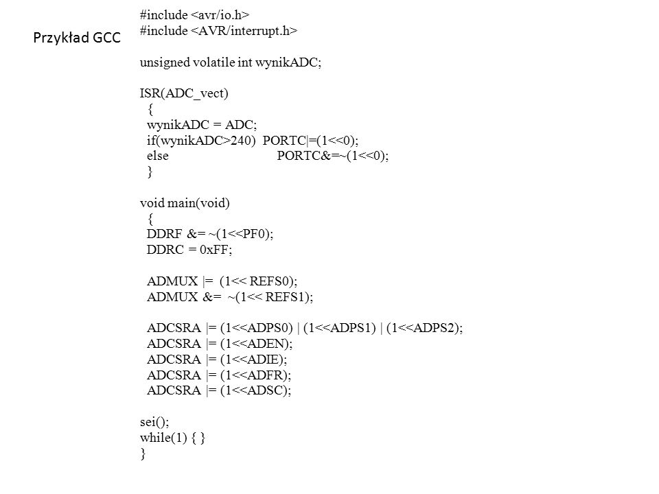 Przykład GCC #include unsigned volatile int wynikADC; ISR(ADC_vect) { wynikADC = ADC; if(wynikADC>240) PORTC|=(1<<0); elsePORTC&=~(1<<0); } void main(void) { DDRF &= ~(1<<PF0); DDRC = 0xFF; ADMUX |= (1<< REFS0); ADMUX &= ~(1<< REFS1); ADCSRA |= (1<<ADPS0) | (1<<ADPS1) | (1<<ADPS2); ADCSRA |= (1<<ADEN); ADCSRA |= (1<<ADIE); ADCSRA |= (1<<ADFR); ADCSRA |= (1<<ADSC); sei(); while(1) { } }