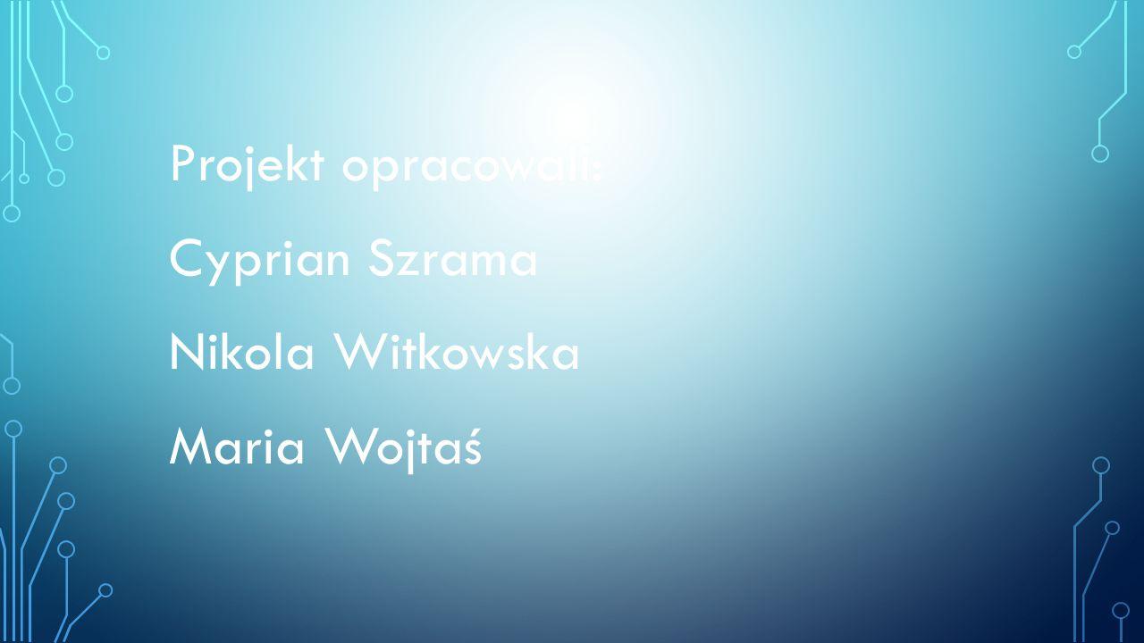 Projekt opracowali: Cyprian Szrama Nikola Witkowska Maria Wojtaś
