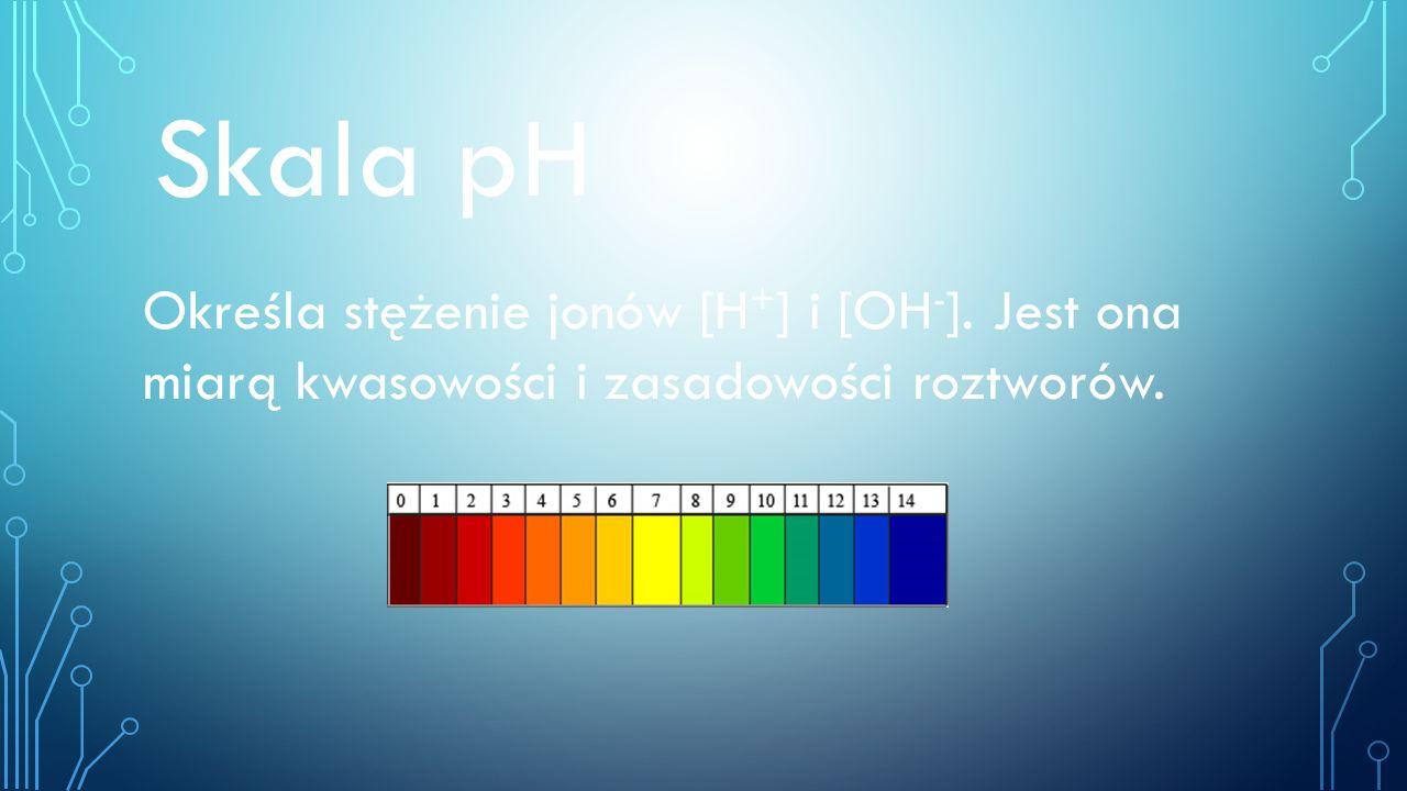 Skala pH Określa stężenie jonów [H + ] i [OH - ]. Jest ona miarą kwasowości i zasadowości roztworów.