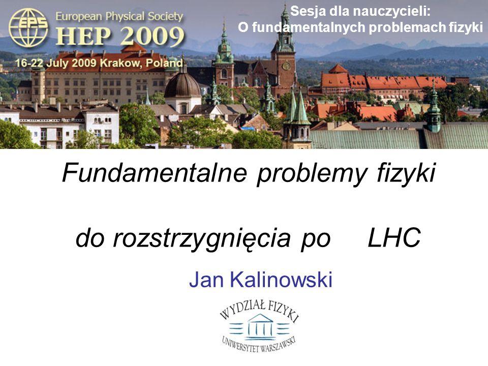 Jan KalinowskiFizyka cząstek poza LHC Sesja dla nauczycieli: O fundamentalnych problemach fizyki Jan Kalinowski Fundamentalne problemy fizyki cząstek elementarnych do rozstrzygnięcia poza LHC