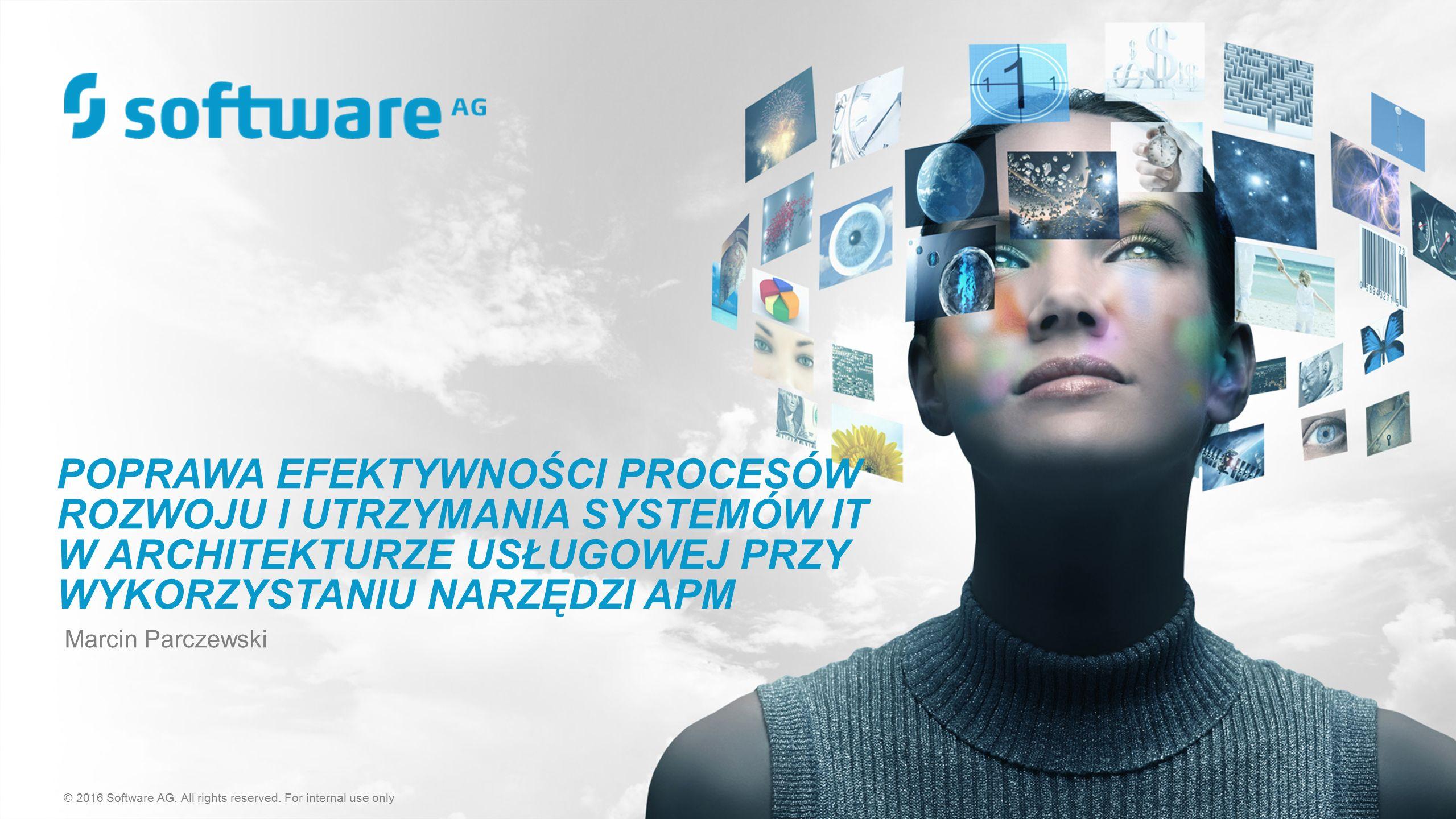 POPRAWA EFEKTYWNOŚCI PROCESÓW ROZWOJU I UTRZYMANIA SYSTEMÓW IT W ARCHITEKTURZE USŁUGOWEJ PRZY WYKORZYSTANIU NARZĘDZI APM Marcin Parczewski © 2016 Software AG.