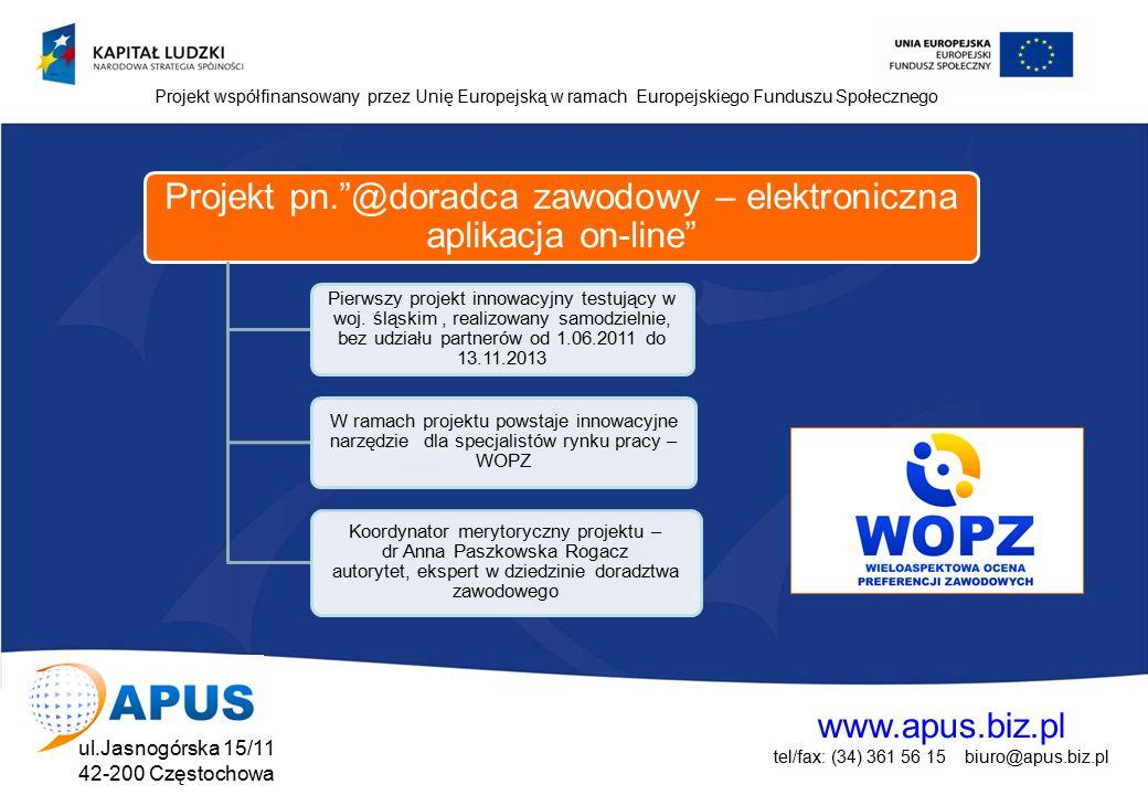 www.apus.biz.pl tel/fax: (34) 361 56 15 biuro@apus.biz.pl ul.Jasnogórska 15/11 42-200 Częstochowa Projekt współfinansowany przez Unię Europejską w ramach Europejskiego Funduszu Społecznego Projekt pn. @doradca zawodowy – elektroniczna aplikacja on-line Pierwszy projekt innowacyjny testujący w woj.