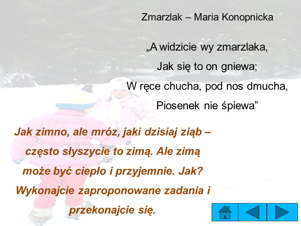 """Zmarzlak – Maria Konopnicka """"A widzicie wy zmarzlaka, Jak się to on gniewa; W ręce chucha, pod nos dmucha, Piosenek nie śpiewa"""" Jak zimno, ale mróz, j"""