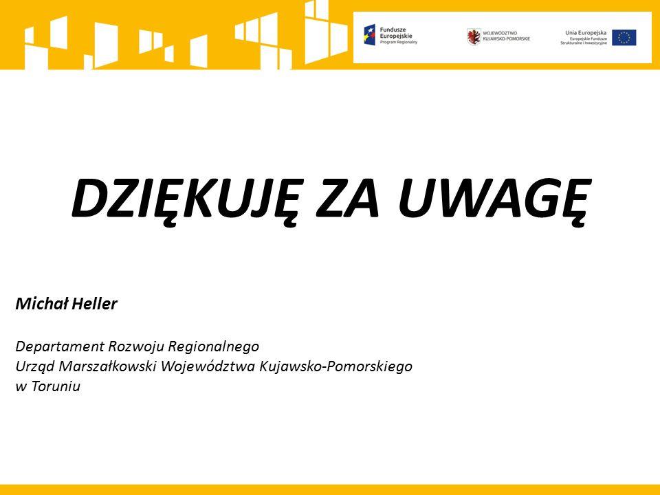 DZIĘKUJĘ ZA UWAGĘ Michał Heller Departament Rozwoju Regionalnego Urząd Marszałkowski Województwa Kujawsko-Pomorskiego w Toruniu