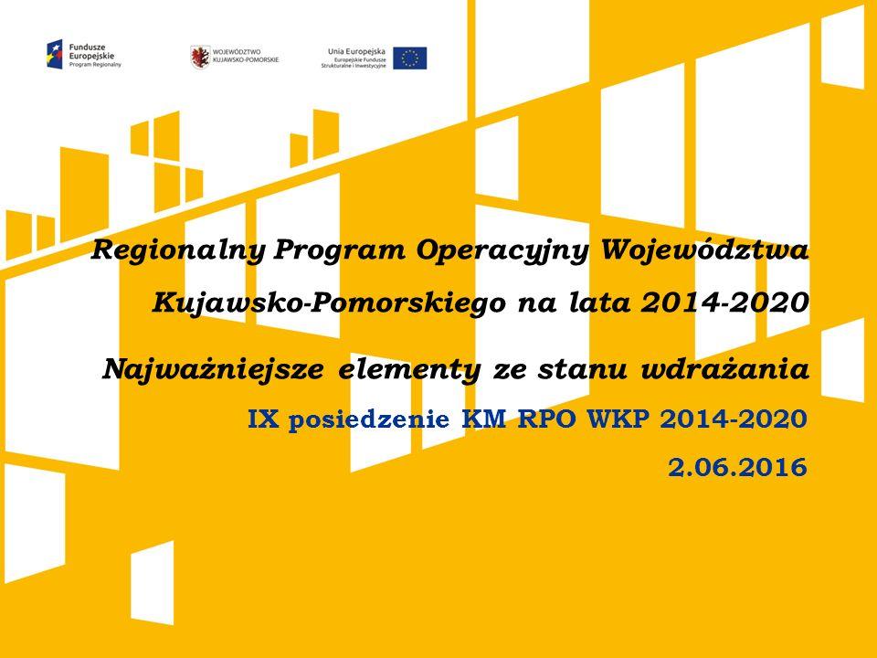 Regionalny Program Operacyjny Województwa Kujawsko-Pomorskiego na lata 2014-2020 Najważniejsze elementy ze stanu wdrażania IX posiedzenie KM RPO WKP 2014-2020 2.06.2016