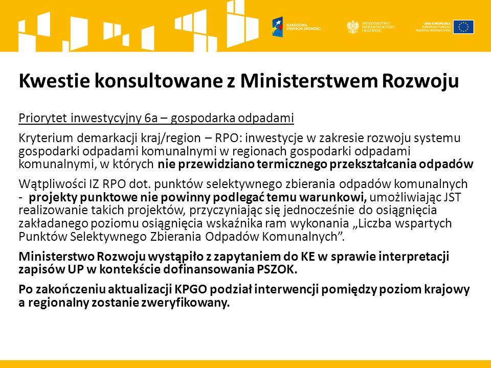 Kwestie konsultowane z Ministerstwem Rozwoju Priorytet inwestycyjny 6a – gospodarka odpadami Kryterium demarkacji kraj/region – RPO: inwestycje w zakresie rozwoju systemu gospodarki odpadami komunalnymi w regionach gospodarki odpadami komunalnymi, w których nie przewidziano termicznego przekształcania odpadów Wątpliwości IZ RPO dot.