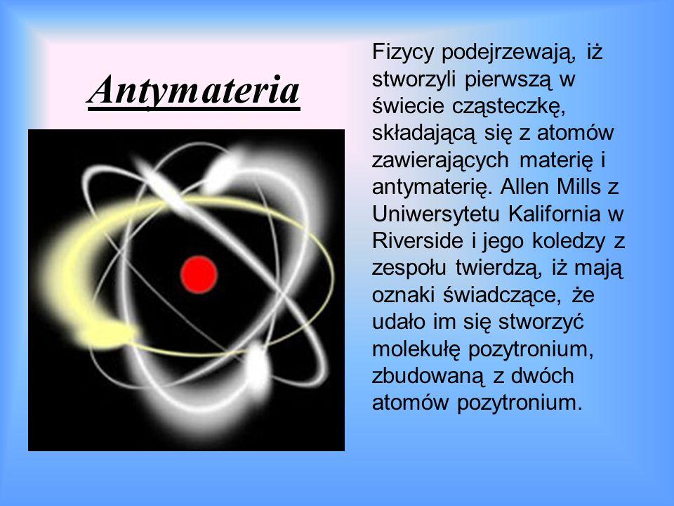 Antymateria Fizycy podejrzewają, iż stworzyli pierwszą w świecie cząsteczkę, składającą się z atomów zawierających materię i antymaterię.