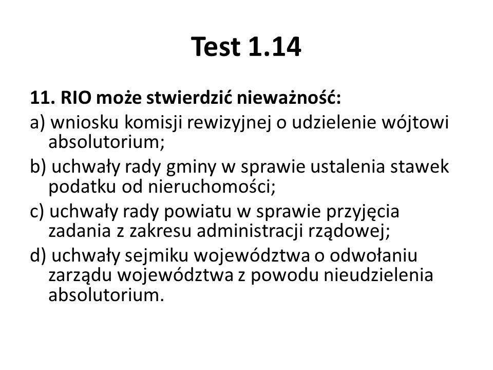 Test 1.14 11. RIO może stwierdzić nieważność: a) wniosku komisji rewizyjnej o udzielenie wójtowi absolutorium; b) uchwały rady gminy w sprawie ustalen
