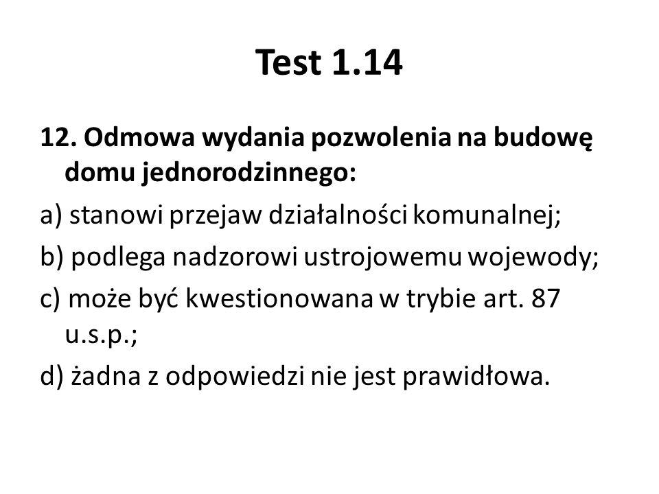 Test 1.14 12. Odmowa wydania pozwolenia na budowę domu jednorodzinnego: a) stanowi przejaw działalności komunalnej; b) podlega nadzorowi ustrojowemu w