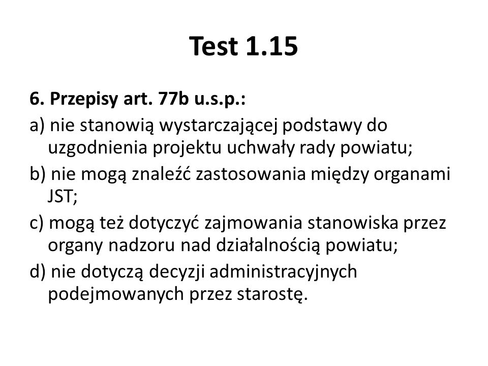 Test 1.15 6. Przepisy art. 77b u.s.p.: a) nie stanowią wystarczającej podstawy do uzgodnienia projektu uchwały rady powiatu; b) nie mogą znaleźć zasto